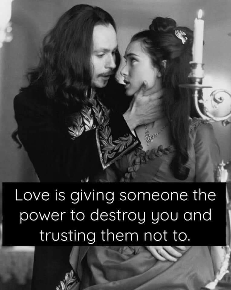 Love is giving someone the power to destroy you and trusting them not to.